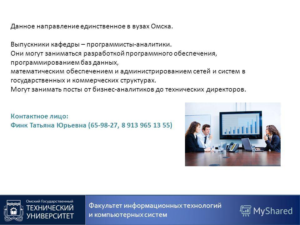 Факультет информационных технологий и компьютерных систем Данное направление единственное в вузах Омска. Выпускники кафедры – программисты-аналитики. Они могут заниматься разработкой программного обеспечения, программированием баз данных, математичес