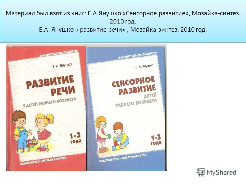 Материал был взят из книг: Е.А.Янушко «Сенсорное развитие», Мозайка-синтез. 2010 год. Е.А. Янушко « развитие речи», Мозайка-зинтез. 2010 год.
