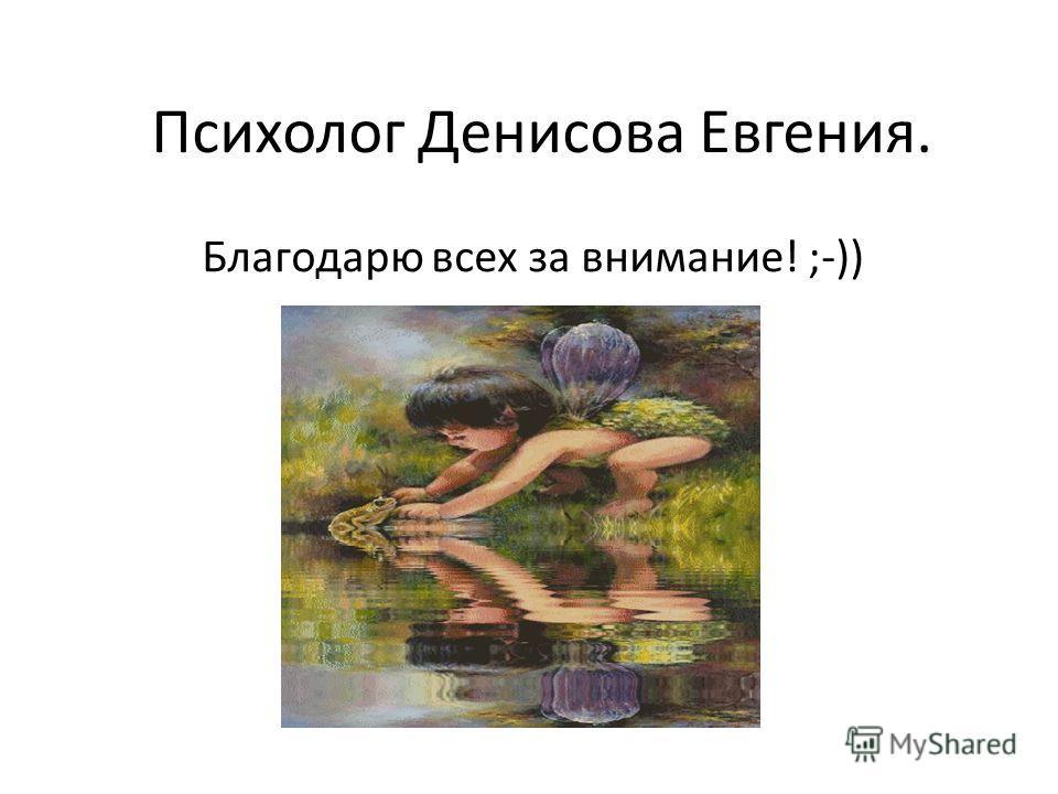 Психолог Денисова Евгения. Благодарю всех за внимание! ;-))