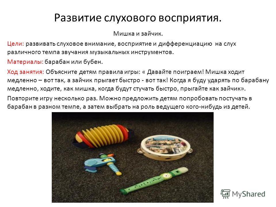 Развитие слухового восприятия. Мишка и зайчик. Цели: развивать слуховое внимание, восприятие и дифференциацию на слух различного темпа звучания музыкальных инструментов. Материалы: барабан или бубен. Ход занятия: Объясните детям правила игры: « Давай