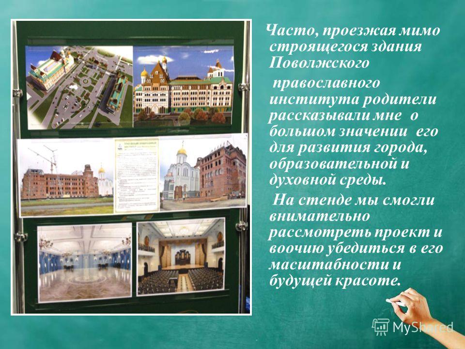 Часто, проезжая мимо строящегося здания Поволжского православного института родители рассказывали мне о большом значении его для развития города, образовательной и духовной среды. На стенде мы смогли внимательно рассмотреть проект и воочию убедиться