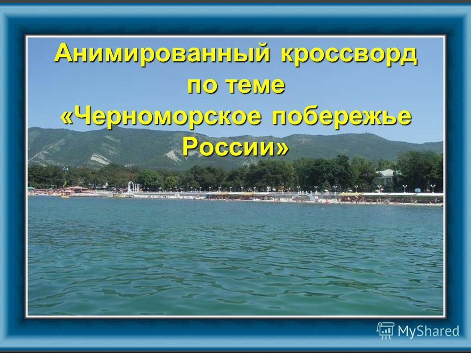 Анимированный кроссворд по теме «Черноморское побережье России»