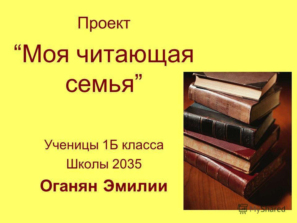 Проект Моя читающая семья Ученицы 1Б класса Школы 2035 Оганян Эмилии