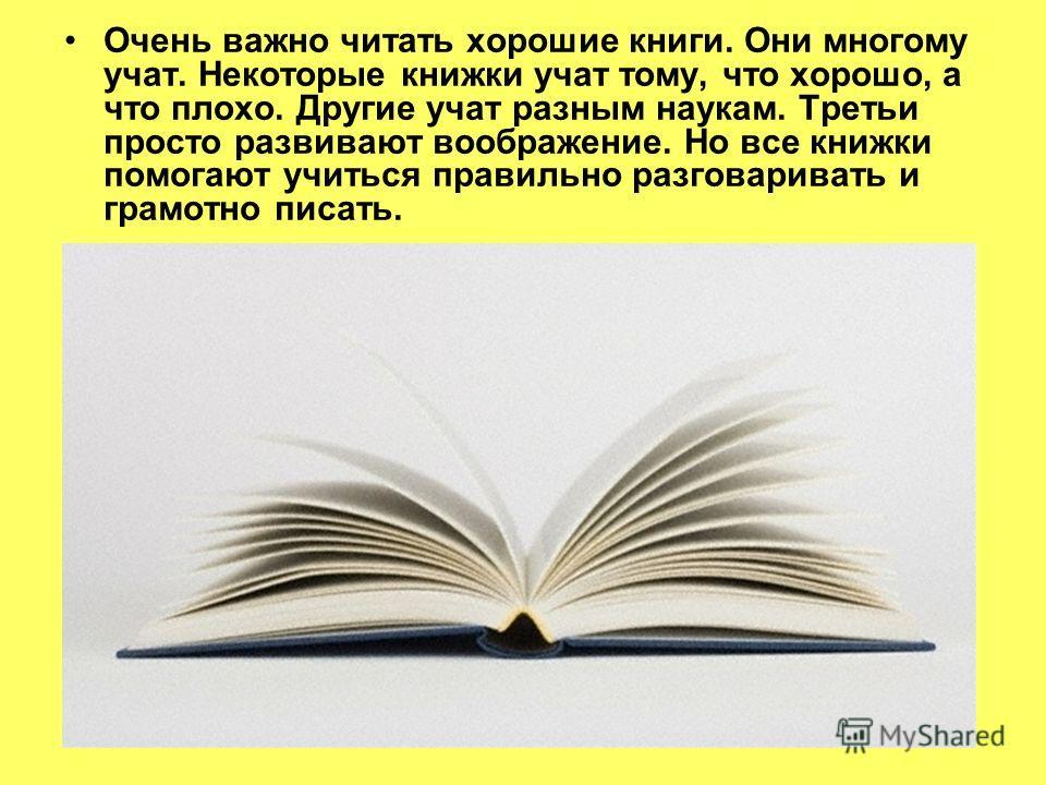 Очень важно читать хорошие книги. Они многому учат. Некоторые книжки учат тому, что хорошо, а что плохо. Другие учат разным наукам. Третьи просто развивают воображение. Но все книжки помогают учиться правильно разговаривать и грамотно писать.