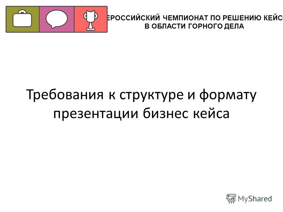 Требования к структуре и формату презентации бизнес кейса ВСЕРОССИЙСКИЙ ЧЕМПИОНАТ ПО РЕШЕНИЮ КЕЙСОВ В ОБЛАСТИ ГОРНОГО ДЕЛА