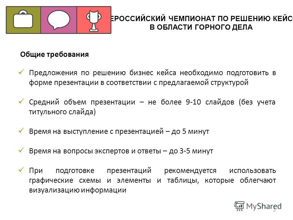Общие требования Предложения по решению бизнес кейса необходимо подготовить в форме презентации в соответствии с предлагаемой структурой Средний объем презентации – не более 9-10 слайдов (без учета титульного слайда) Время на выступление с презентаци