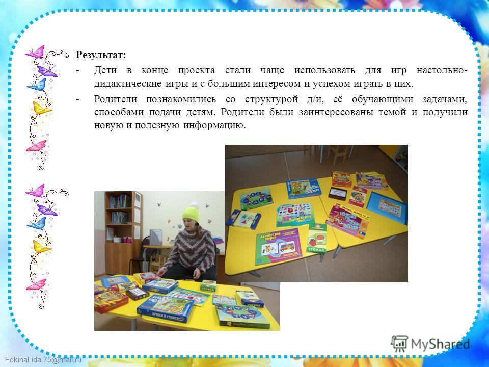 FokinaLida.75@mail.ru Результат: -Дети в конце проекта стали чаще использовать для игр настольно- дидактические игры и с большим интересом и успехом играть в них. -Родители познакомились со структурой д/и, её обучающими задачами, способами подачи дет