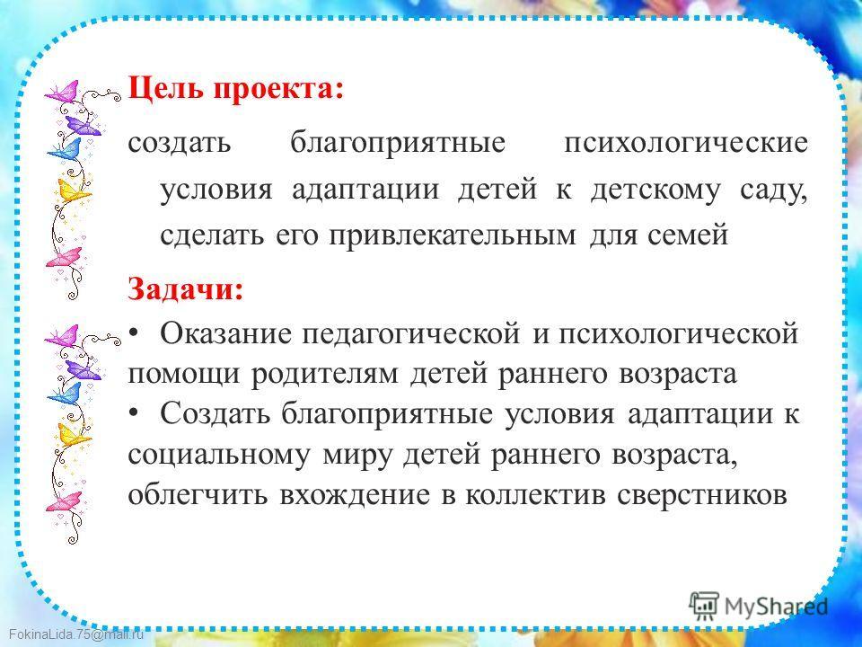 FokinaLida.75@mail.ru Цель проекта: создать благоприятные психологические условия адаптации детей к детскому саду, сделать его привлекательным для семей Задачи: Оказание педагогической и психологической помощи родителям детей раннего возраста Создать