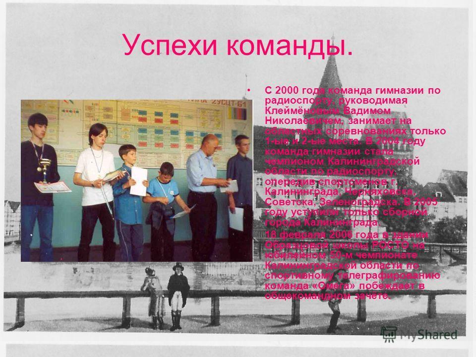 Успехи команды. С 2000 года команда гимназии по радиоспорту, руководимая Клеймёновым Вадимом Николаевичем, занимает на областных соревнованиях только 1-ые и 2-ые места. В 2004 году команда гимназии стала чемпионом Калининградской области по радиоспор