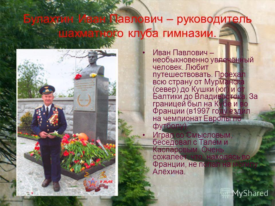 Булахтин Иван Павлович – руководитель шахматного клуба гимназии. Иван Павлович – необыкновенно увлечённый человек. Любит путешествовать. Проехал всю страну от Мурманска (север) до Кушки (юг) и от Балтики до Владивостока. За границей был на Кубе и во