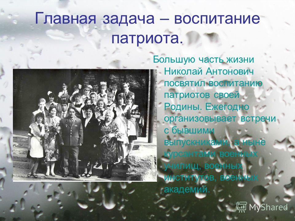 Главная задача – воспитание патриота. Большую часть жизни Николай Антонович посвятил воспитанию патриотов своей Родины. Ежегодно организовывает встречи с бывшими выпускниками, а ныне курсантами военных училищ, военных институтов, военных академий.