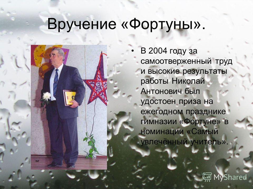 Вручение «Фортуны». В 2004 году за самоотверженный труд и высокие результаты работы Николай Антонович был удостоен приза на ежегодном празднике гимназии «Фортуне» в номинации «Самый увлечённый учитель».