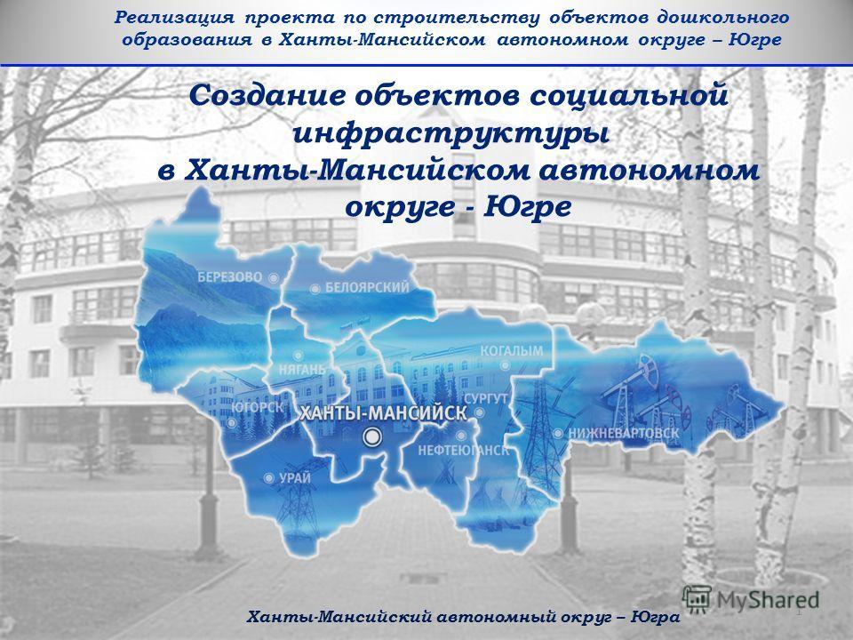Реализация проекта по строительству объектов дошкольного образования в Ханты-Мансийском автономном округе – Югре Создание объектов социальной инфраструктуры в Ханты-Мансийском автономном округе - Югре Ханты-Мансийский автономный округ – Югра 1