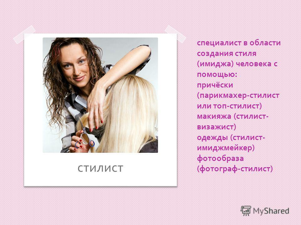специалист в области создания стиля ( имиджа ) человека с помощью : причёски ( парикмахер - стилист или топ - стилист ) макияжа ( стилист - визажист ) одежды ( стилист - имиджмейкер ) фотообраза ( фотограф - стилист ) стилист