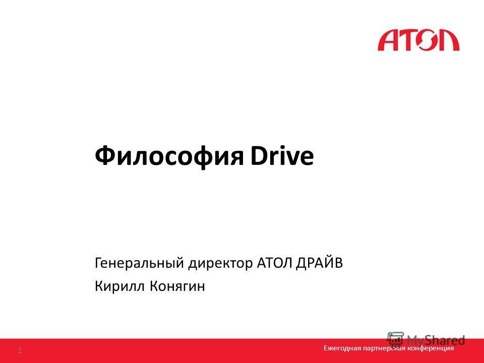 Философия Drive 2 Ежегодная партнерская конференция Генеральный директор АТОЛ ДРАЙВ Кирилл Конягин
