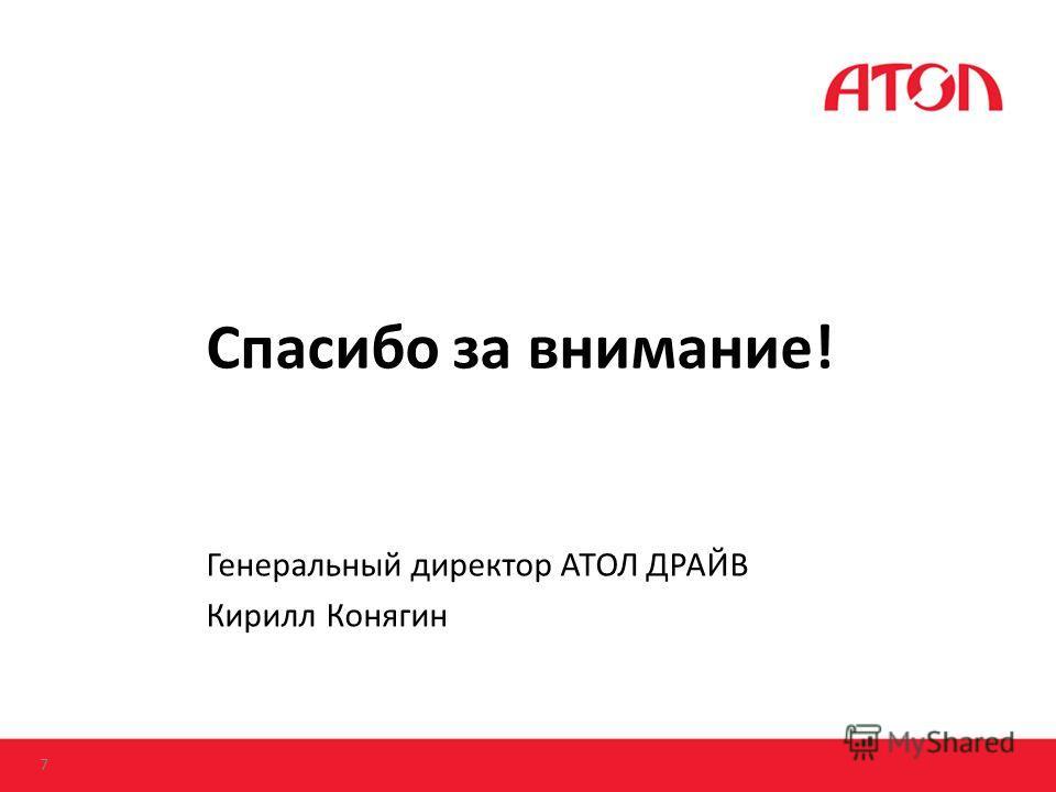 Спасибо за внимание! Генеральный директор АТОЛ ДРАЙВ Кирилл Конягин 7