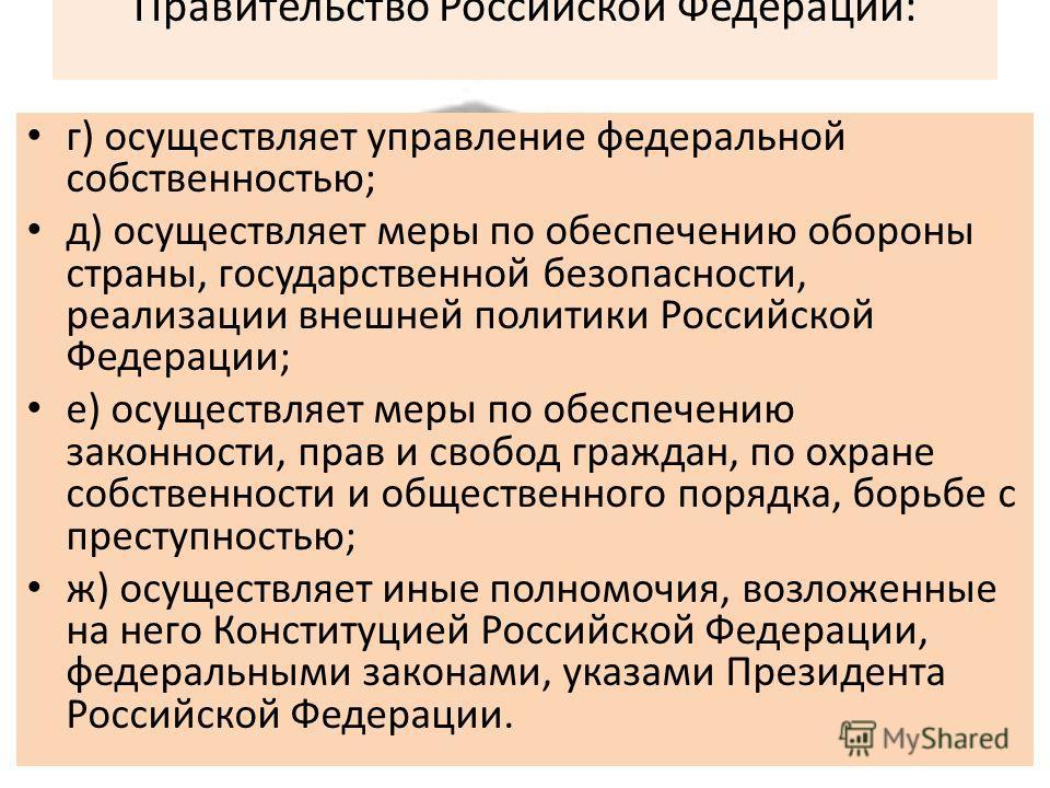 Правительство Российской Федерации: г) осуществляет управление федеральной собственностью; д) осуществляет меры по обеспечению обороны страны, государственной безопасности, реализации внешней политики Российской Федерации; е) осуществляет меры по обе