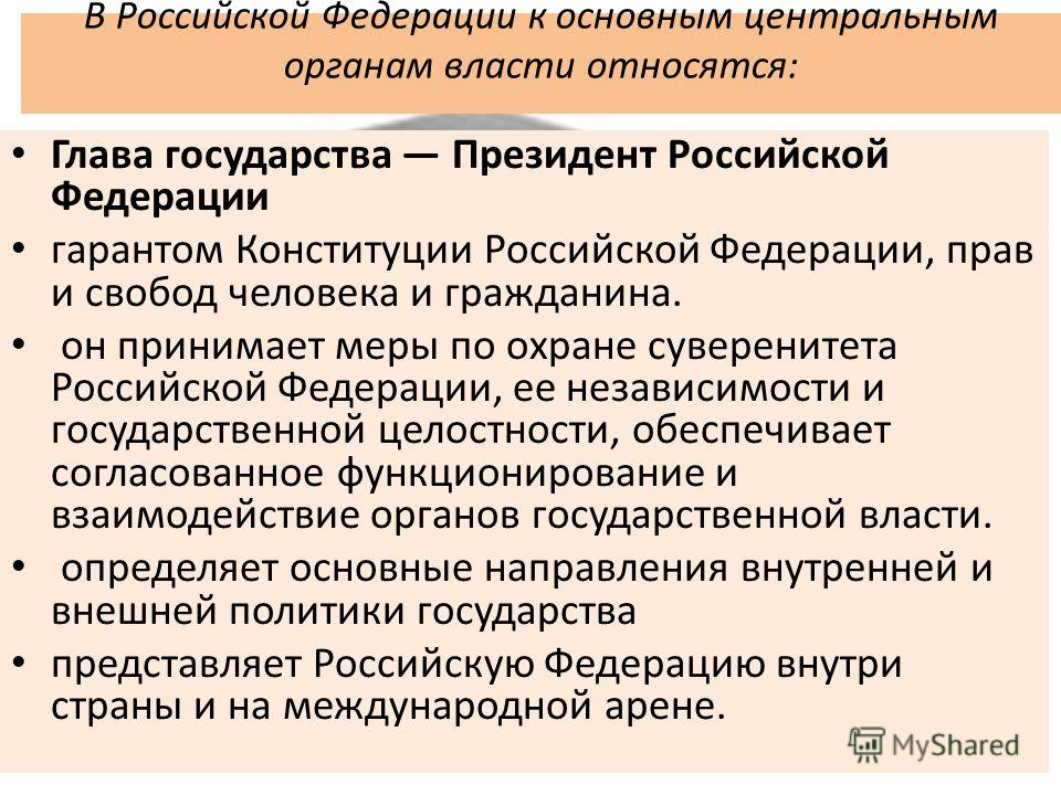 В Российской Федерации к основным центральным органам власти относятся: Глава государства Президент Российской Федерации гарантом Конституции Российской Федерации, прав и свобод человека и гражданина. он принимает меры по охране суверенитета Российск