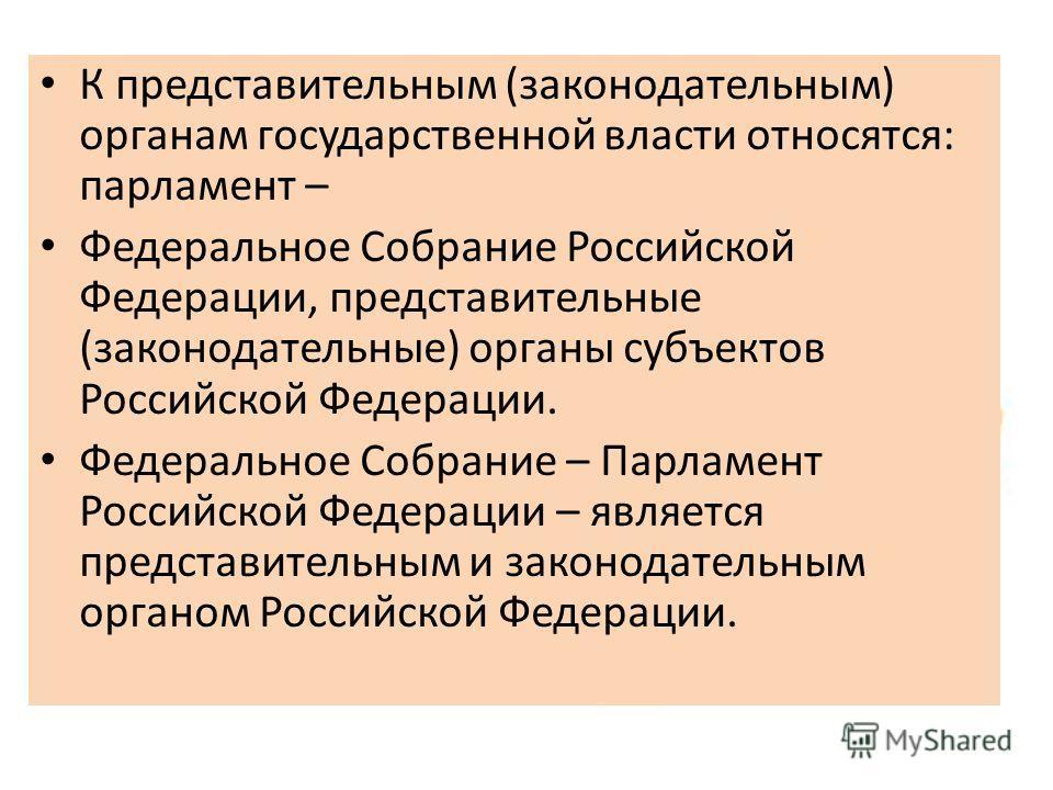 К представительным (законодательным) органам государственной власти относятся: парламент – Федеральное Собрание Российской Федерации, представительные (законодательные) органы субъектов Российской Федерации. Федеральное Собрание – Парламент Российско