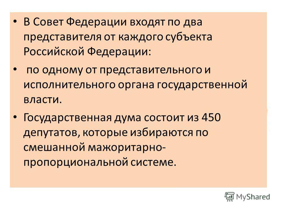 В Совет Федерации входят по два представителя от каждого субъекта Российской Федерации: по одному от представительного и исполнительного органа государственной власти. Государственная дума состоит из 450 депутатов, которые избираются по смешанной маж
