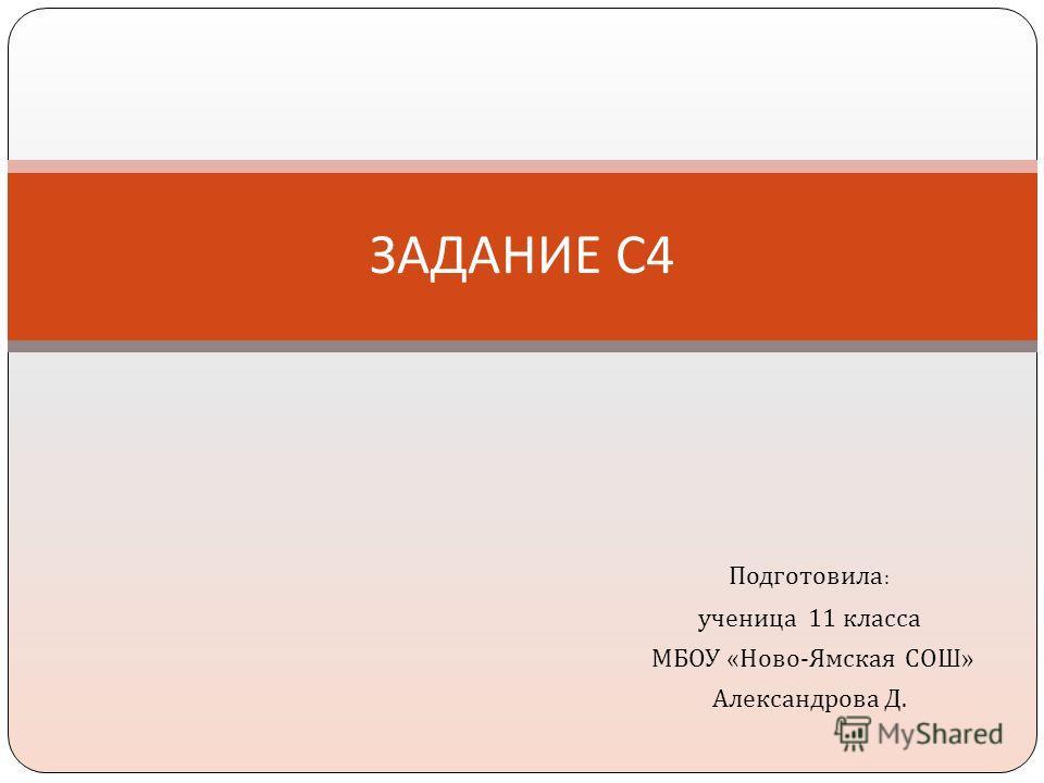 Подготовила : ученица 11 класса МБОУ « Ново - Ямская СОШ » Александрова Д. ЗАДАНИЕ С 4