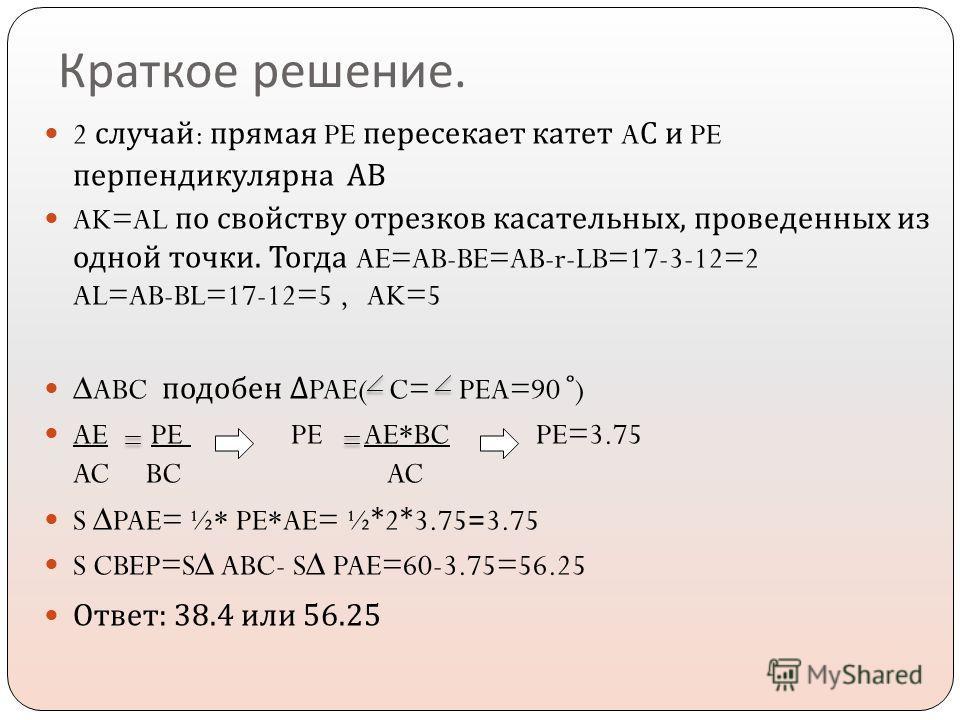Краткое решение. 2 случай : прямая PE пересекает катет A С и PE перпендикулярна АВ AK=AL по свойству отрезков касательных, проведенных из одной точки. Тогда AE=AB-BE=AB-r-LB=17-3-12=2 AL=AB-BL=17-12=5, AK=5 ABC подобен PAE( C= PEA=90 ̊ ) AE PE PE AE*