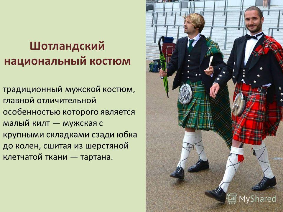 Шотландский национальный костюм традиционный мужской костюм, главной отличительной особенностью которого является малый килт мужская с крупными складками сзади юбка до колен, сшитая из шерстяной клетчатой ткани тартана.