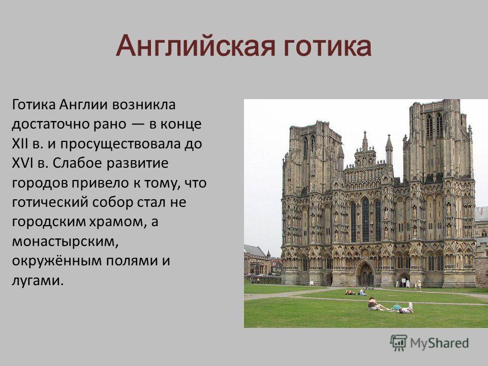 Английская готика Готика Англии возникла достаточно рано в конце ХII в. и просуществовала до XVI в. Слабое развитие городов привело к тому, что готический собор стал не городским храмом, а монастырским, окружённым полями и лугами.