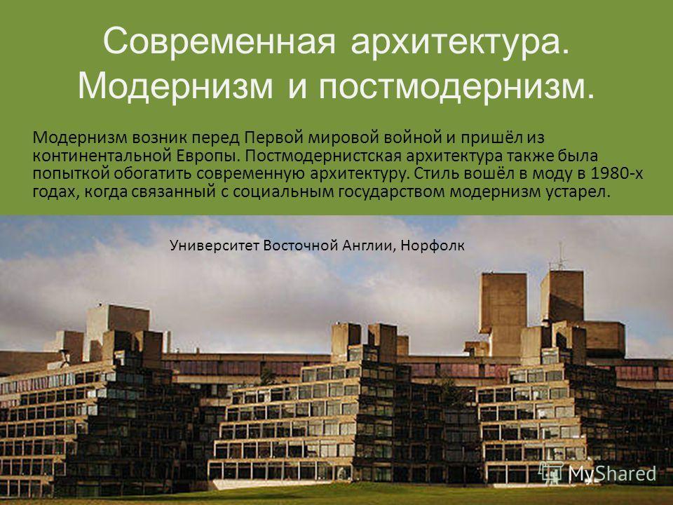 Современная архитектура. Модернизм и постмодернизм. Модернизм возник перед Первой мировой войной и пришёл из континентальной Европы. Постмодернистская архитектура также была попыткой обогатить современную архитектуру. Стиль вошёл в моду в 1980-х года