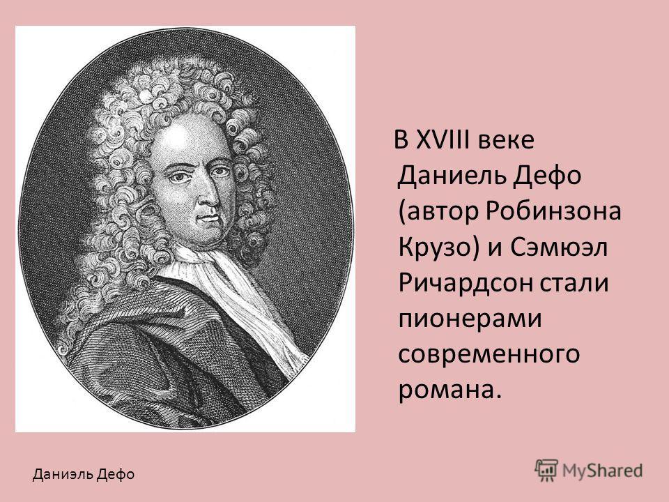 В XVIII веке Даниель Дефо (автор Робинзона Крузо) и Сэмюэл Ричардсон стали пионерами современного романа. Даниэль Дефо