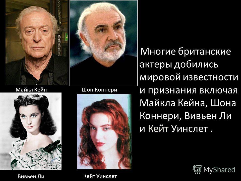 Многие британские актеры добились мировой известности и признания включая Майкла Кейна, Шона Коннери, Вивьен Ли и Кейт Уинслет.. Майкл КейнШон Коннери Вивьен Ли Кейт Уинслет