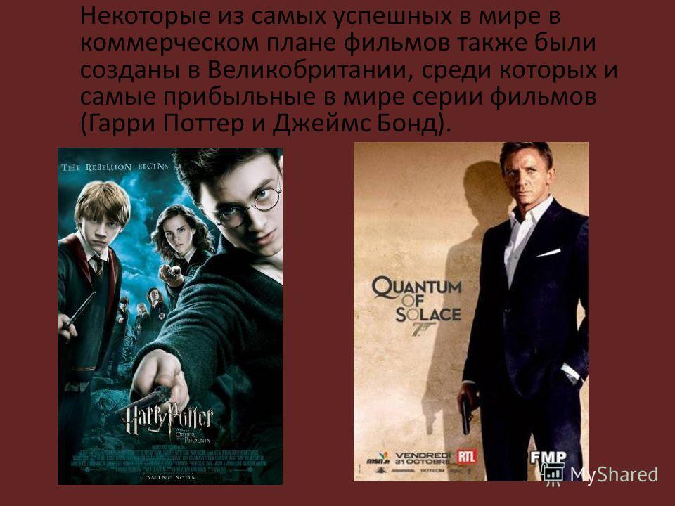 Некоторые из самых успешных в мире в коммерческом плане фильмов также были созданы в Великобритании, среди которых и самые прибыльные в мире серии фильмов (Гарри Поттер и Джеймс Бонд).