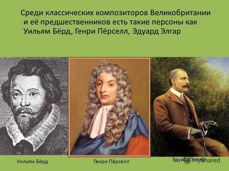 Среди классических композиторов Великобритании и её предшественников есть такие персоны как Уильям Бёрд, Генри Пёрселл, Эдуард Элгар Уильям БёрдГенри Пёрселл Эдуард Элгар