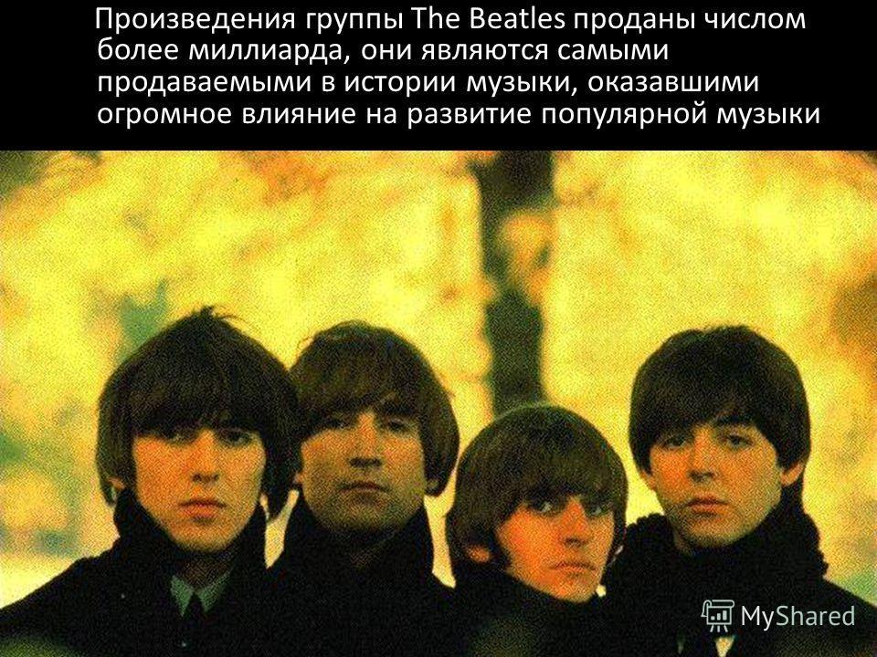 Произведения группы The Beatles проданы числом более миллиарда, они являются самыми продаваемыми в истории музыки, оказавшими огромное влияние на развитие популярной музыки.