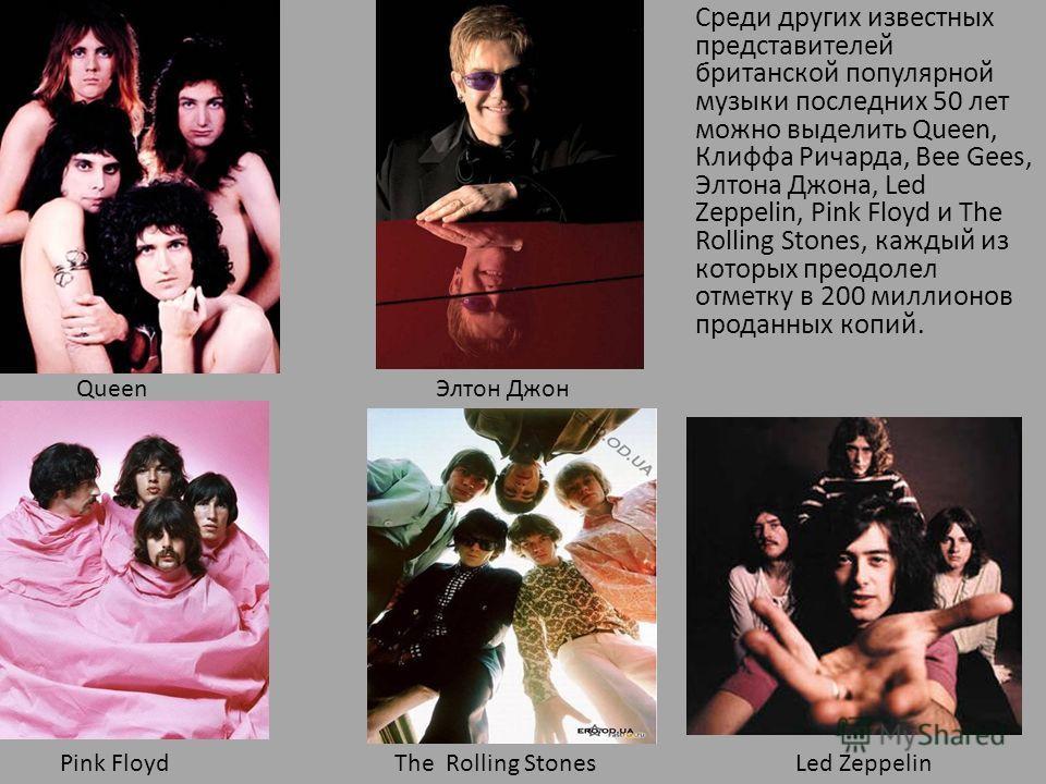 Среди других известных представителей британской популярной музыки последних 50 лет можно выделить Queen, Клиффа Ричарда, Bee Gees, Элтона Джона, Led Zeppelin, Pink Floyd и The Rolling Stones, каждый из которых преодолел отметку в 200 миллионов прода