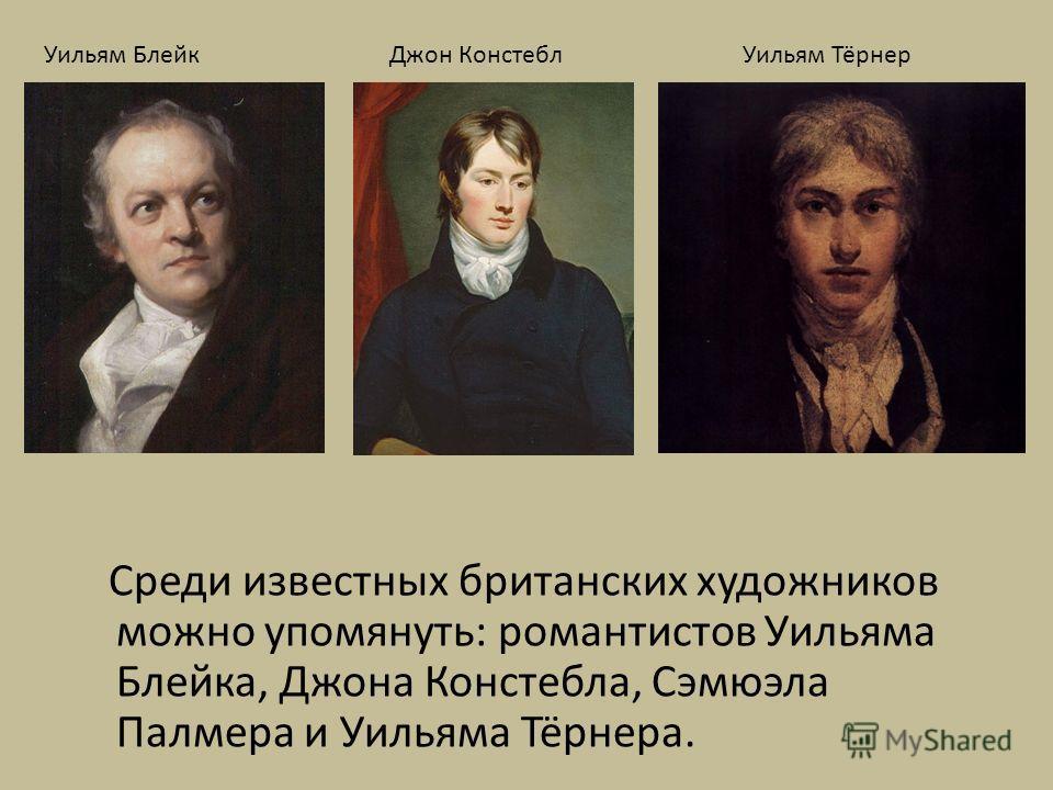 Среди известных британских художников можно упомянуть: романтистов Уильяма Блейка, Джона Констебла, Сэмюэла Палмера и Уильяма Тёрнера. Уильям БлейкДжон КонстеблУильям Тёрнер