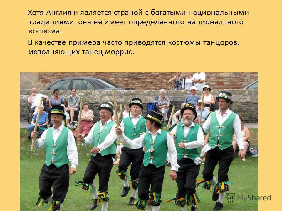 Хотя Англия и является страной с богатыми национальными традициями, она не имеет определенного национального костюма. В качестве примера часто приводятся костюмы танцоров, исполняющих танец моррис.