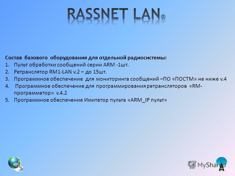 Состав базового оборудования для отдельной радиосистемы: 1.Пульт обработки сообщений серии ARM -1шт. 2.Ретранслятор RM1-LAN v.2 – до 15шт. 3.Программное обеспечение для мониторинга сообщений –ПО «ПОСТМ» не ниже v.4 4. Программное обеспечение для прог