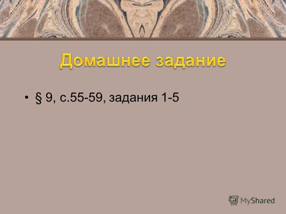 § 9, с.55-59, задания 1-5