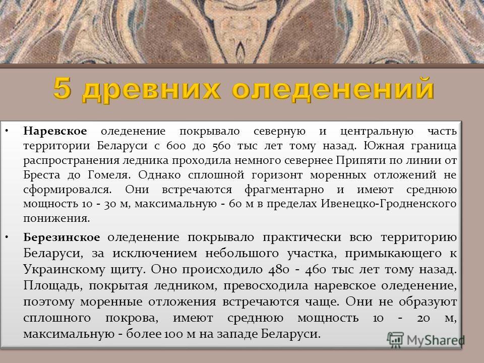 Наревское оледенение покрывало северную и центральную часть территории Беларуси с 600 до 560 тыс лет тому назад. Южная граница распространения ледника проходила немного севернее Припяти по линии от Бреста до Гомеля. Однако сплошной горизонт моренных