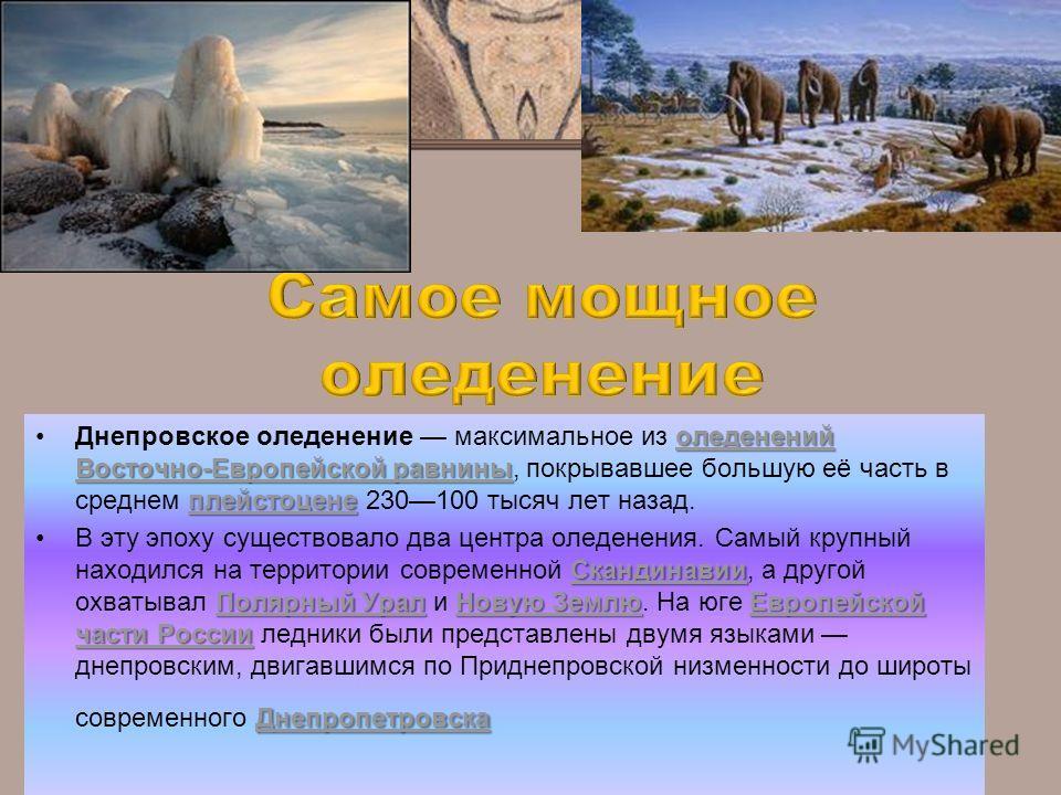 оледенений Восточно-Европейской равнины плейстоценеоледенений Восточно-Европейской равнины плейстоценеДнепровское оледенение максимальное из оледенений Восточно-Европейской равнины, покрывавшее большую её часть в среднем плейстоцене 230100 тысяч лет