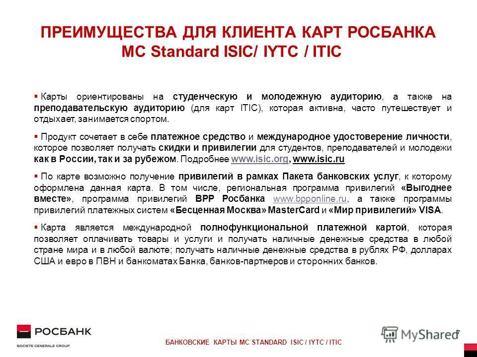 7 БАНКОВСКИЕ КАРТЫ MC STANDARD ISIC / IYTC / ITIC ПРЕИМУЩЕСТВА ДЛЯ КЛИЕНТА КАРТ РОСБАНКА MC Standard ISIС/ IYTC / ITIC Карты ориентированы на студенческую и молодежную аудиторию, а также на преподавательскую аудиторию (для карт ITIC), которая активна