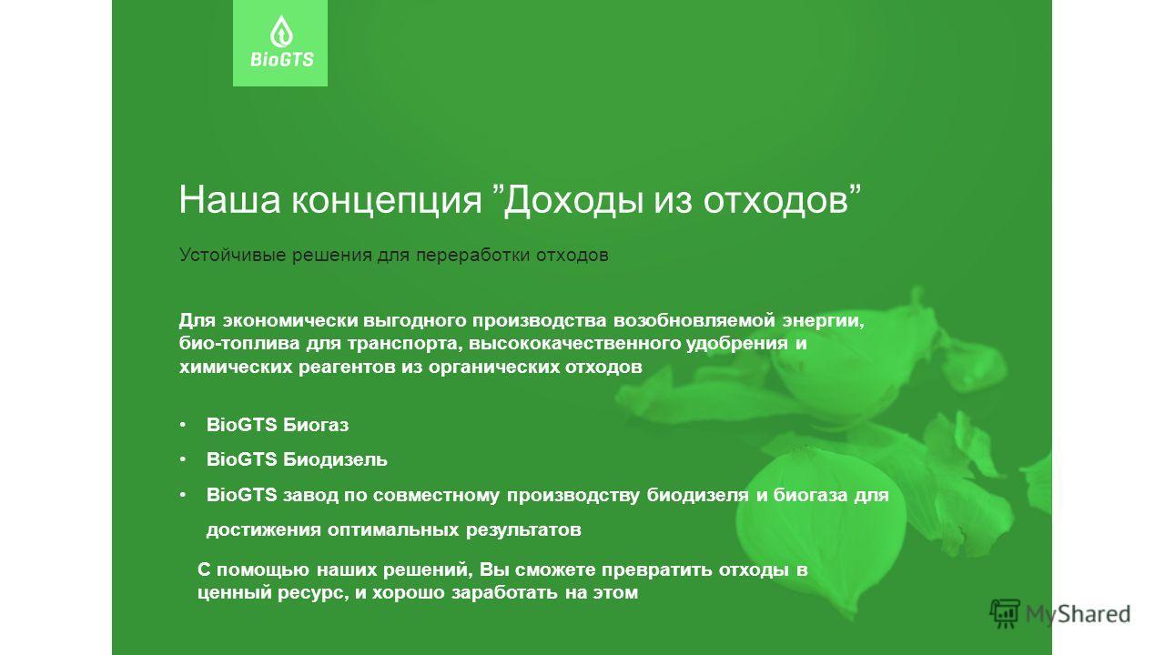 Наша концепция Доходы из отходов Устойчивые решения для переработки отходов Для экономически выгодного производства возобновляемой энергии, био-топлива для транспорта, высококачественного удобрения и химических реагентов из органических отходов BioGT