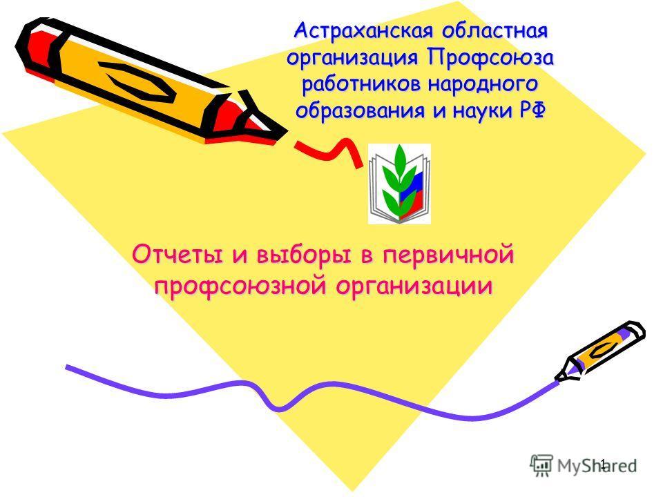 1 Астраханская областная организация Профсоюза работников народного образования и науки РФ Отчеты и выборы в первичной профсоюзной организации