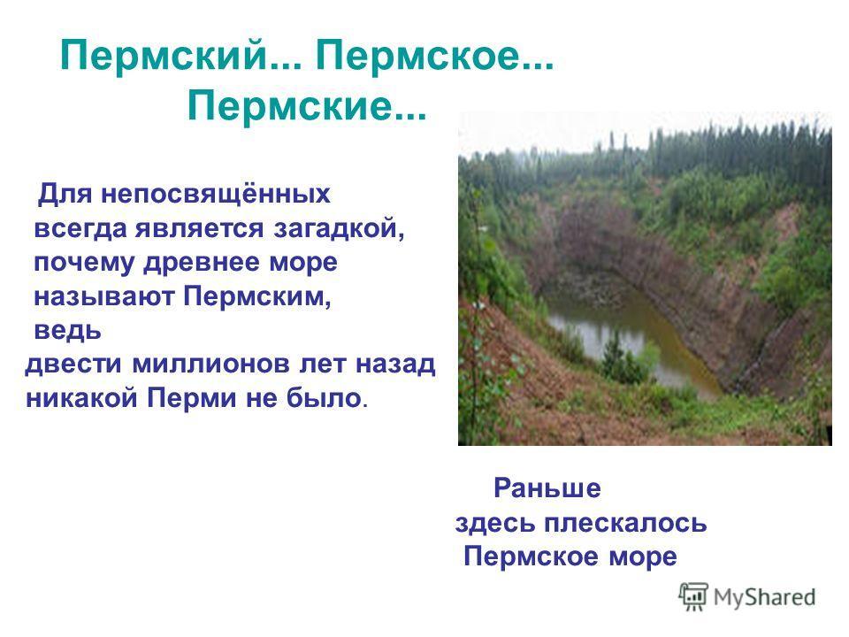 Пермский... Пермское... Пермские... Для непосвящённых всегда является загадкой, почему древнее море называют Пермским, ведь двести миллионов лет назад никакой Перми не было. Раньше здесь плескалось Пермское море