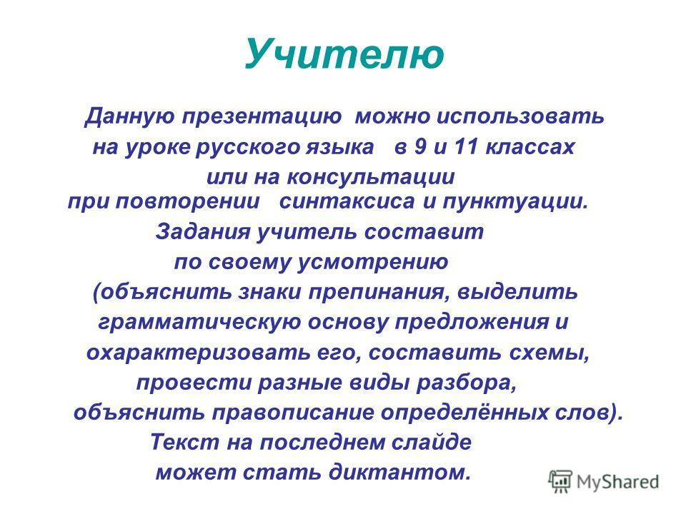 Учителю Данную презентацию можно использовать на уроке русского языка в 9 и 11 классах или на консультации при повторении синтаксиса и пунктуации. Задания учитель составит по своему усмотрению (объяснить знаки препинания, выделить грамматическую осно