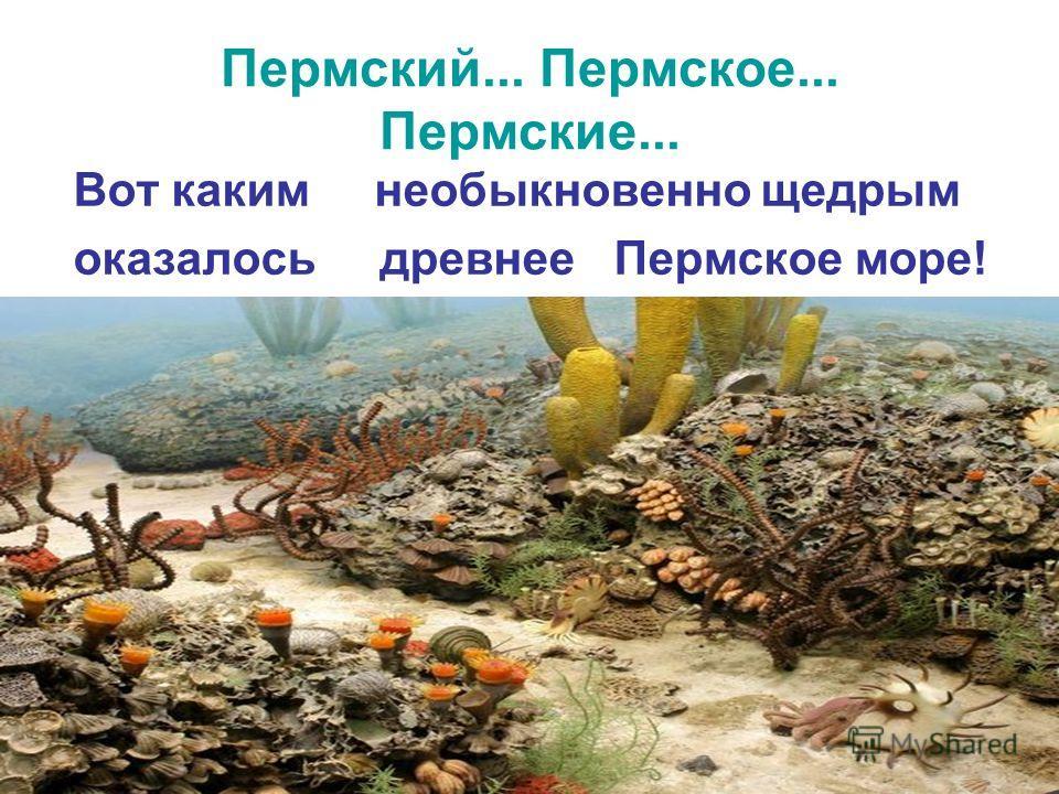 Пермский... Пермское... Пермские... Вот каким необыкновенно щедрым оказалось древнее Пермское море!