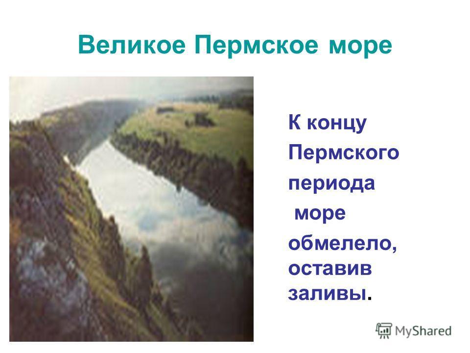 Великое Пермское море К концу Пермского периода море обмелело, оставив заливы.