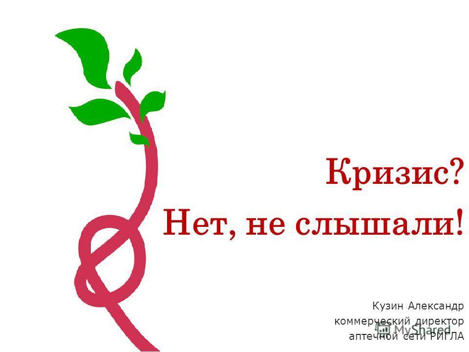 Кузин Александр коммерческий директор аптечной сети РИГЛА Кризис? Нет, не слышали!
