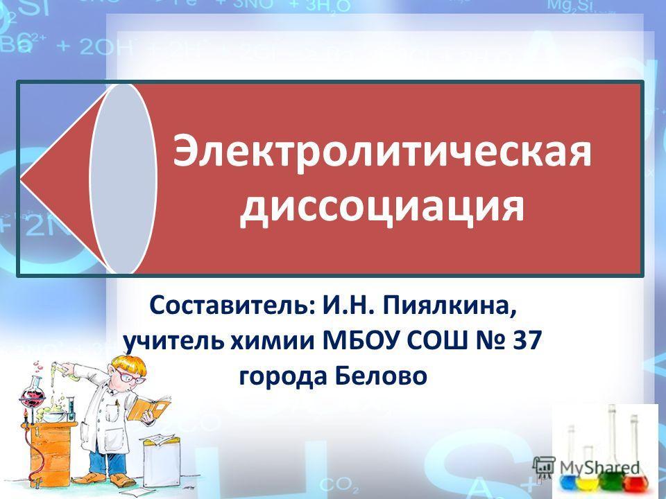 Электролитическая диссоциация Составитель: И.Н. Пиялкина, учитель химии МБОУ СОШ 37 города Белово